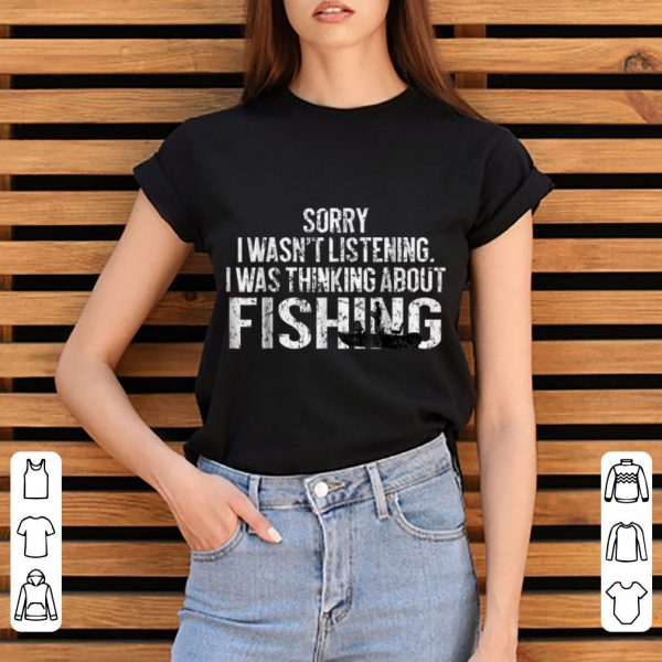 Hot Sorry I Wasn't Listening I Was Thinking About Fishing shirt