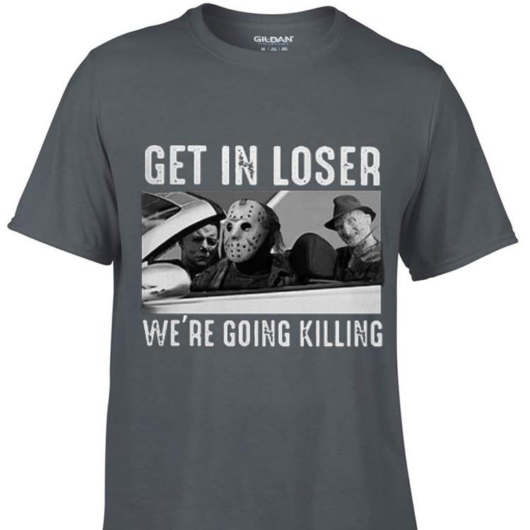 Michael Myers Freddy Krueger Jason Voorhees get in loser we re going killing shirt 1 - Michael Myers Freddy Krueger Jason Voorhees get in loser we're going killing shirt