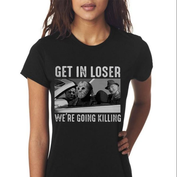 Michael Myers Freddy Krueger Jason Voorhees get in loser we're going killing shirt