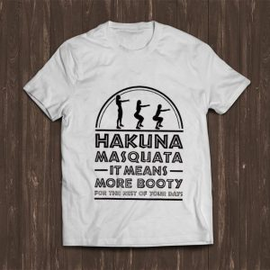 Nice Hakuna Masquata It Means Great More Booty For The Rest Of Your Days shirt