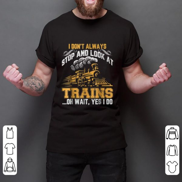 Nice I Don't Always Stop And Look At Trains Oh Wait Yes I Do shirt