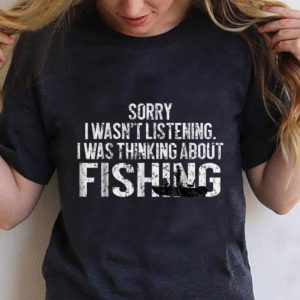 Nice Sorry I Wasn't Listening I Was Thinking About Fishing shirt