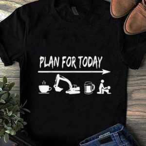Nice plan for today Coffee Excavator Operator Beer Fuck shirt