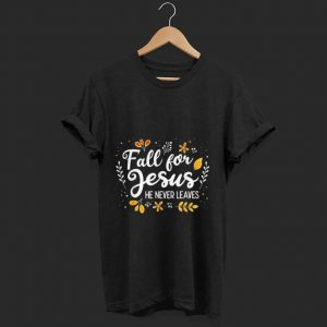 Official Fall For Jesus He Never Leaves shirt