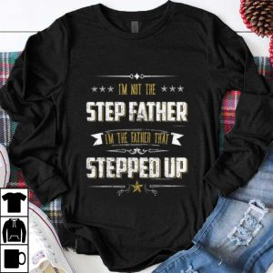 Official I'm Not The Step Father I'm The Father That Stepped Up shirt