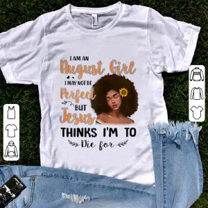 Original I Am An August Sunflower Girl I May Not Be Perfect But Jesus Think I'm To Die For shirt