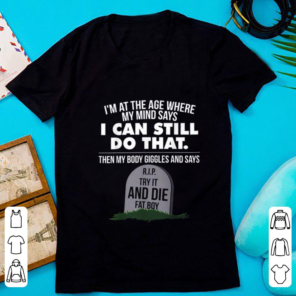 Original I m At The Age Where My Mind Says I Can Still Do that Try It And Die Fat Boy shirt 1 - Original I'm At The Age Where My Mind Says I Can Still Do that Try It And Die Fat Boy shirt