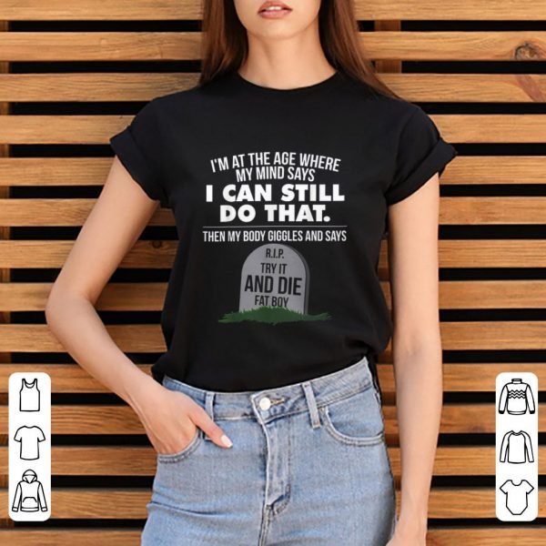 Original I'm At The Age Where My Mind Says I Can Still Do that Try It And Die Fat Boy shirt