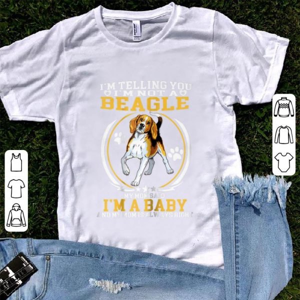 Original I'm telling You I'm Not A Beagle My Mom Said I'm A Baby shirt