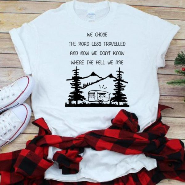 Original We Chose The Road Less Travelled We Dont Know The Hell shirt