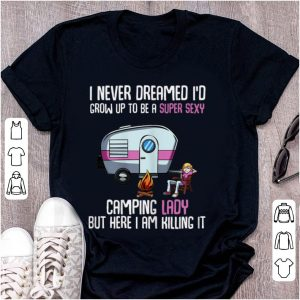 Premium I Never Dreamed I'd Be a Super Sexy Camping Lady But Here I Am Killing It shirt
