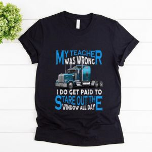 Premium My Teacher Was Wrong I Do Get Paid To Stare Out The Window All Day shirt