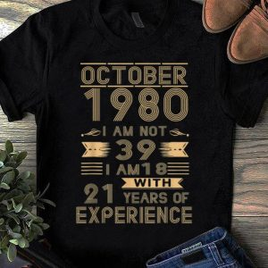 Premium October 1980 I Am Not 39 I Am 18 With 21 Years Of Experience shirt