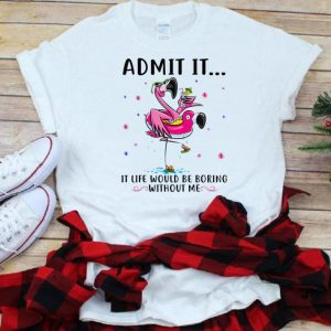 Pretty Flamingo Admit It Life Would Be Boring Without Me shirt