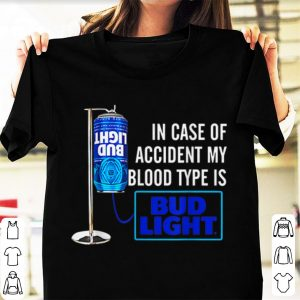 Pretty In Case Of Accident My Blood Type Is Bud Light shirt