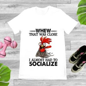 Pretty Whew That Was Close I Almost Had To Socialize Chicken Farmer shirt