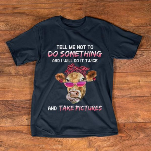 Awesome Cow Tell Me Not To Do Something And I Will Do it Twice And Take Picture shirt
