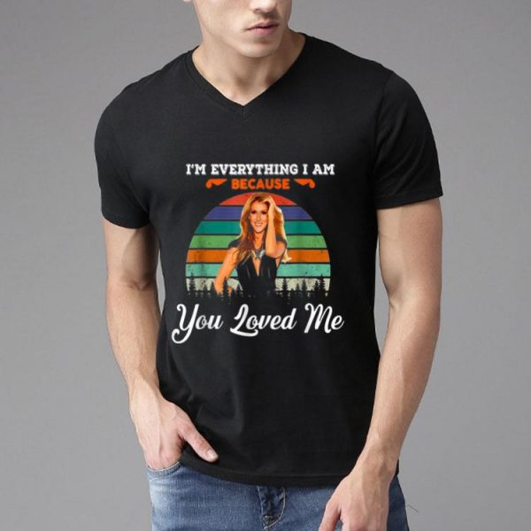 Celine Dion - I'm Everything I Am Because You Loved Me shirt