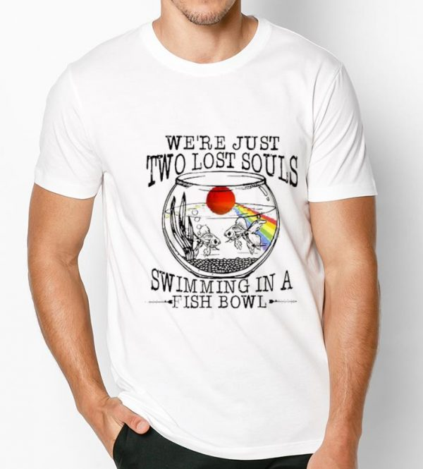 Hot We're Just Two Lost Souls Swimming In A Fish Bowl shirt
