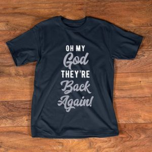 Nice Oh My God They're back Again shirt