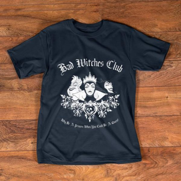 Premium Disney Bad Witches Club Why be A Princess When You Could Be A Queen shirt