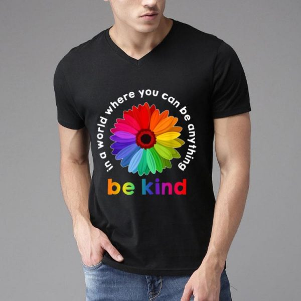 Rainbow Flower In A World Where You Can Be Anything shirt