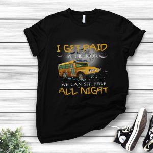 School Bus I Get Paid By The Hour We Can Sit Here All Night shirt