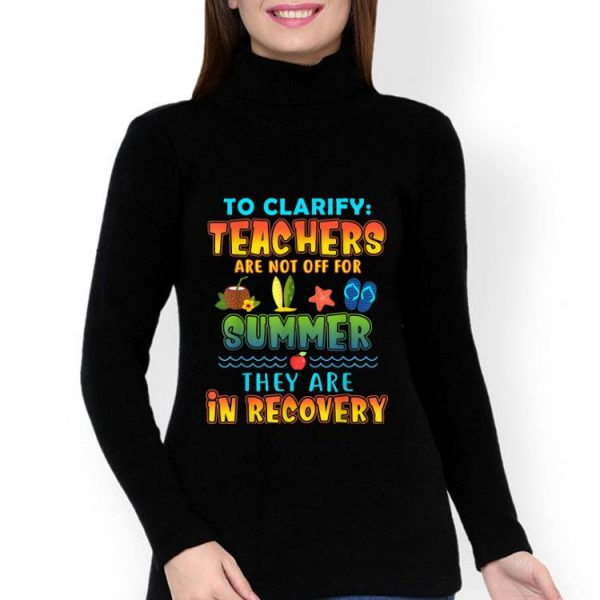 To Clarify Teachers Are Not Off For Summer They Are Recovery shirt