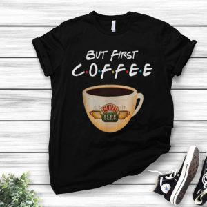 But First Coffee Friends Central Perk Coffee shirt