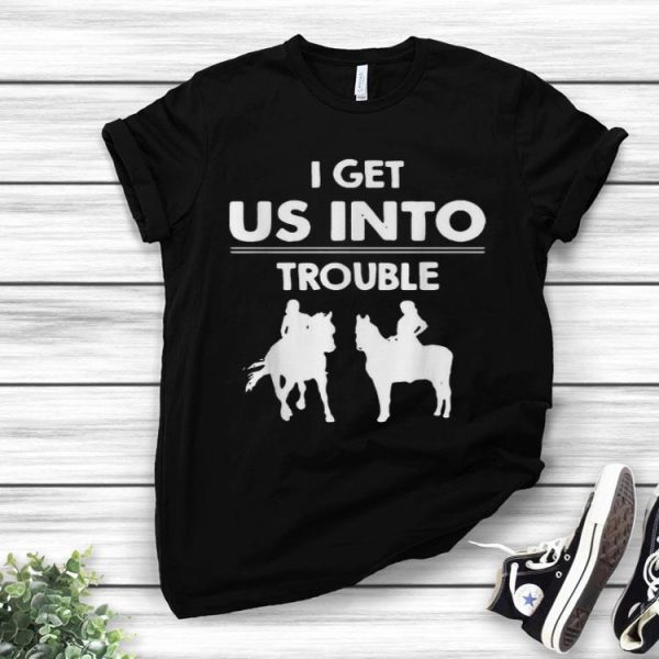 I Get Us Into Trouble Girl Riding Horse shirt