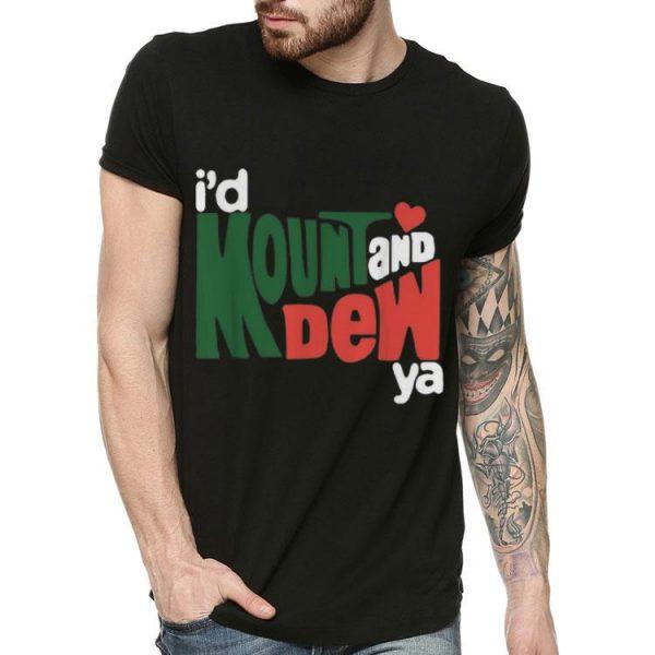 I'd Mount And Dew Ya shirt