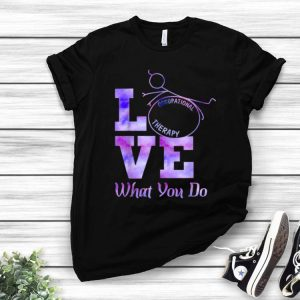 Occupational Therapy Love What You Do shirt