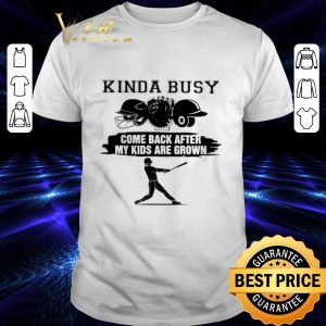 Hot Kinda busy come back after my kids are grown shirt