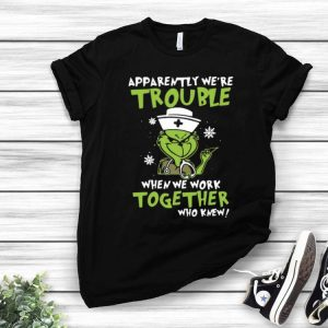 Grinch Nurse Apparently We're Trouble When We Work Together shirt