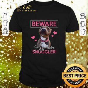 Hot Pitbull Beware Aggressive Snuggler shirt