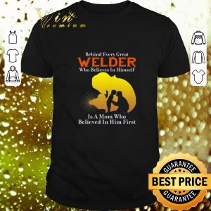 Original Behind every great welder who believes in himself is a mom who shirt