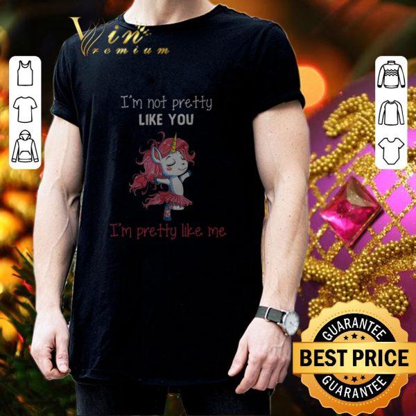 Top Unicorn i'm not pretty like you i'm pretty like me shirt