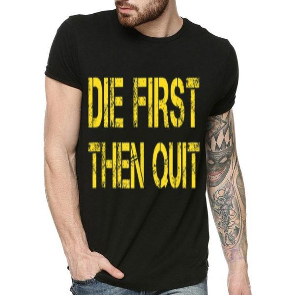 Army Motivational Die First Then Quit shirt
