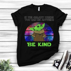 Baby Yoda In The Galaxy Where You Can Be Anything Be Kind shirt
