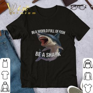 Nice In a world full of fish be a shark shirt