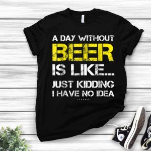 A Day Without Beer Is Like Just Kidding I Have No Idea shirt