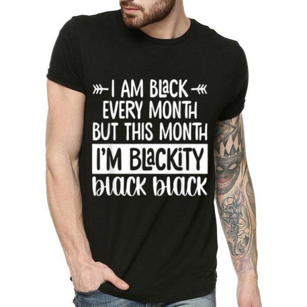 I'm Black Every Month But This Month I'm Blackity Black Black shirt