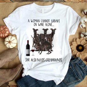 A Woman Cannot Survive On Wine Alone She Also Needs Greyhounds shirt