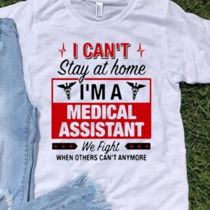 I Can't Stay At Home I'm A Medical Assistant We Fight shirt
