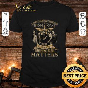 Original But when I do nothing else matters I don't always listen to Bon Jovi shirt