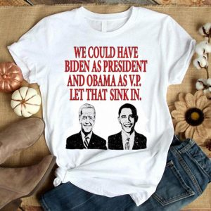 We Could Have Biden As President And Obama As Vp shirt