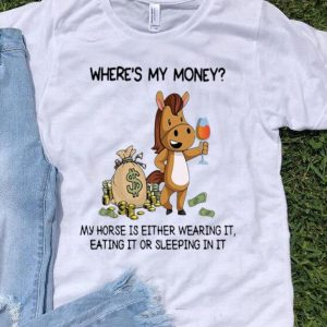 Where's My Money My Horse Is Either Wearing It Horse Lovers shirt