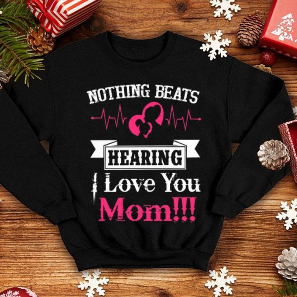 Nothing Beats Hearing I Love You Mom shirt