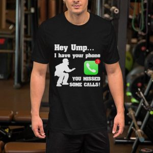 Hey ump i have your phone you missed some calls shirt 1