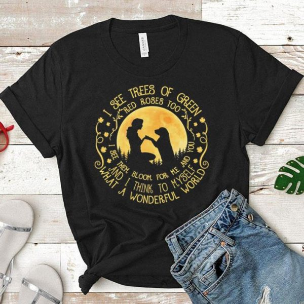 Human and dog I see trees of green red rose too i see them bloom shirt